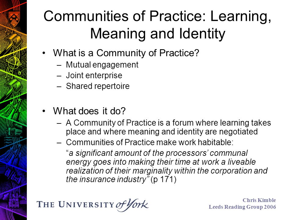 Chris Kimble Leeds Reading Group 2006 Communities of Practice: Learning, Meaning and Identity What is a Community of Practice.