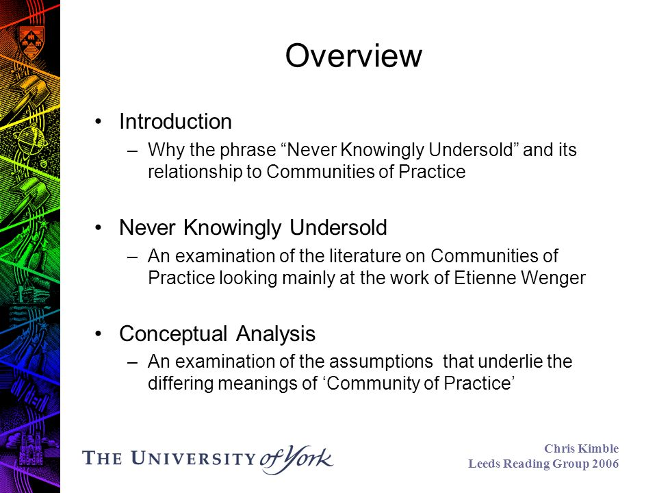 Chris Kimble Leeds Reading Group 2006 Overview Introduction –Why the phrase Never Knowingly Undersold and its relationship to Communities of Practice Never Knowingly Undersold –An examination of the literature on Communities of Practice looking mainly at the work of Etienne Wenger Conceptual Analysis –An examination of the assumptions that underlie the differing meanings of Community of Practice