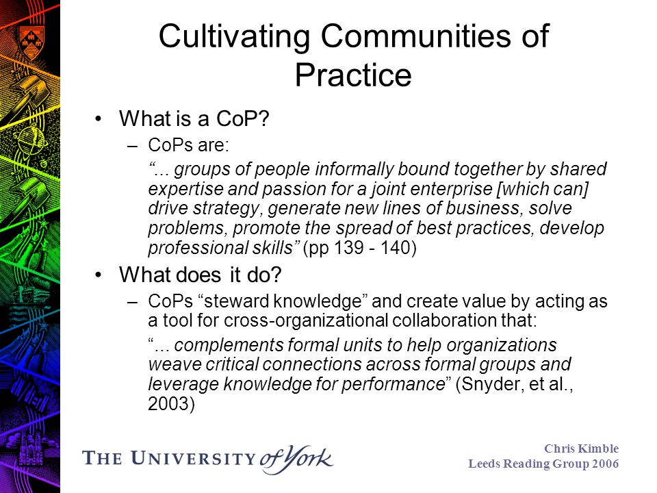 Chris Kimble Leeds Reading Group 2006 Cultivating Communities of Practice What is a CoP.