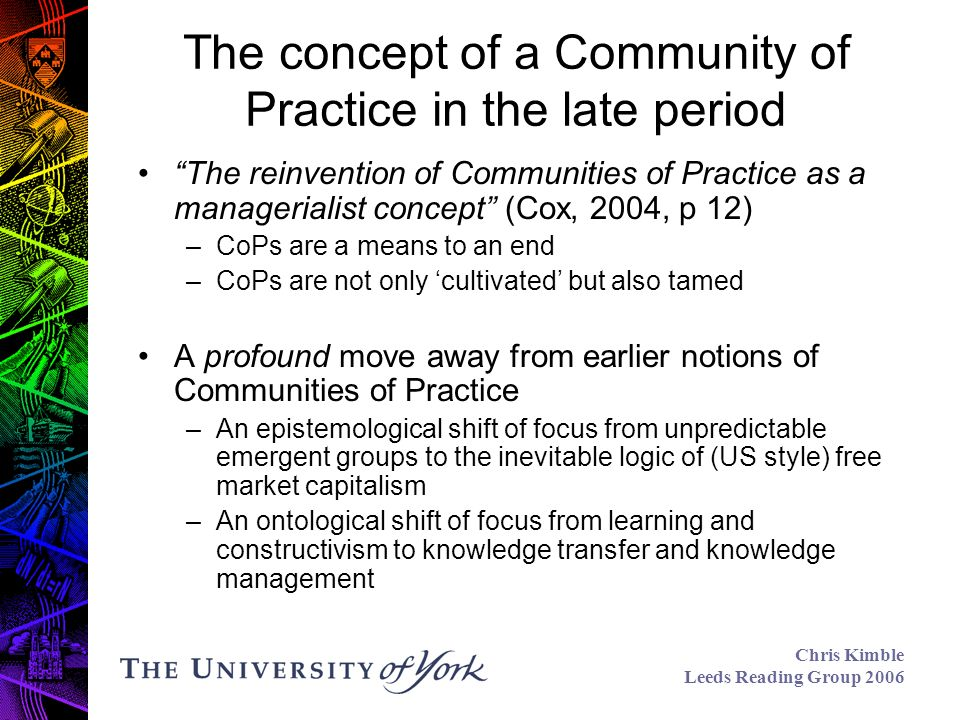 Chris Kimble Leeds Reading Group 2006 The concept of a Community of Practice in the late period The reinvention of Communities of Practice as a managerialist concept (Cox, 2004, p 12) –CoPs are a means to an end –CoPs are not only cultivated but also tamed A profound move away from earlier notions of Communities of Practice –An epistemological shift of focus from unpredictable emergent groups to the inevitable logic of (US style) free market capitalism –An ontological shift of focus from learning and constructivism to knowledge transfer and knowledge management