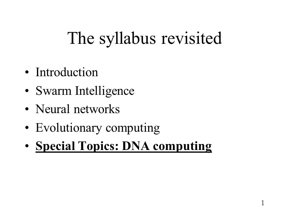 1 The syllabus revisited Introduction Swarm Intelligence Neural networks Evolutionary computing Special Topics: DNA computing