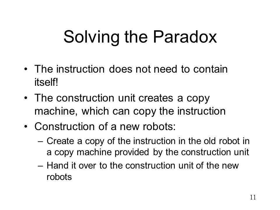 11 Solving the Paradox The instruction does not need to contain itself! The construction unit creates a copy machine, which can copy the instruction C