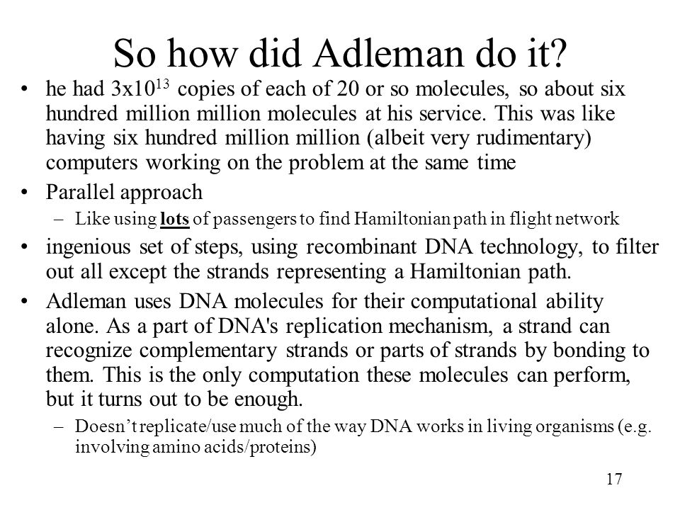 17 So how did Adleman do it? he had 3x10 13 copies of each of 20 or so molecules, so about six hundred million million molecules at his service. This