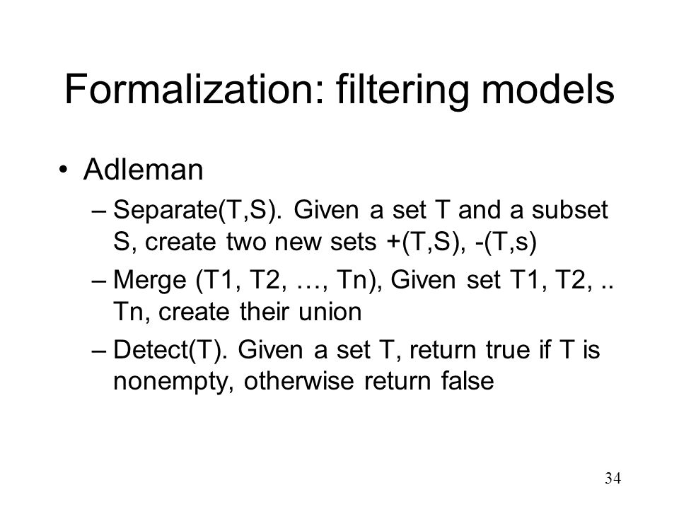 34 Formalization: filtering models Adleman –Separate(T,S). Given a set T and a subset S, create two new sets +(T,S), -(T,s) –Merge (T1, T2, …, Tn), Gi