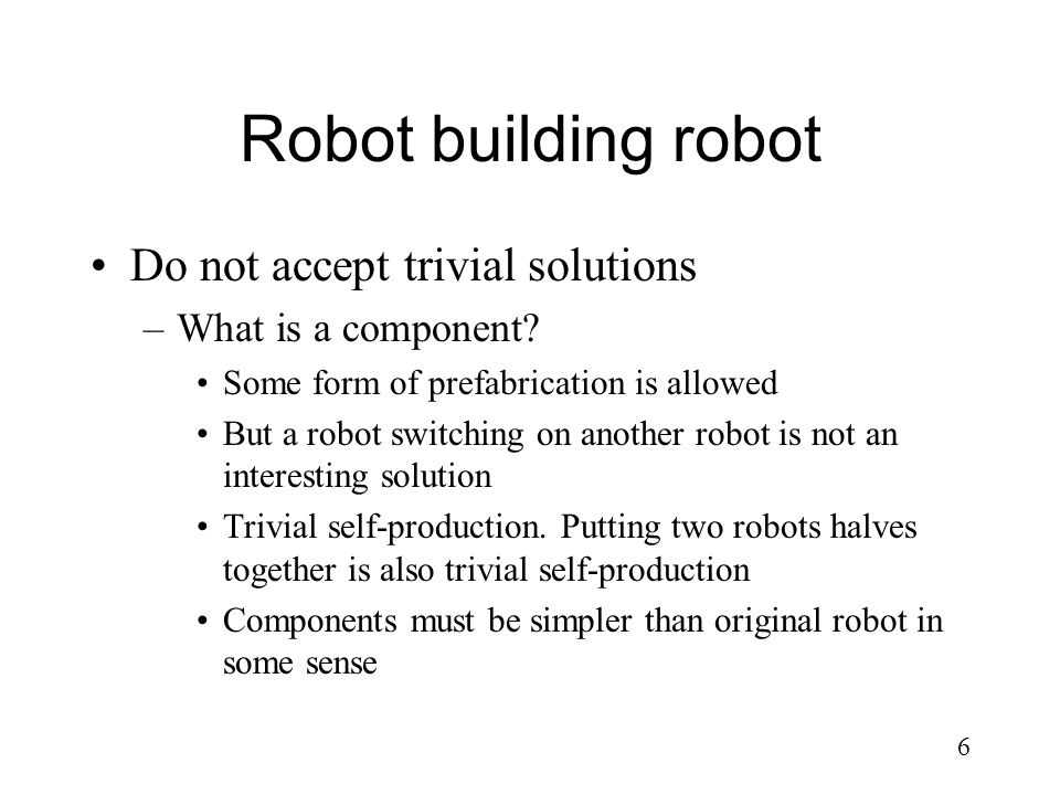 6 Robot building robot Do not accept trivial solutions –What is a component? Some form of prefabrication is allowed But a robot switching on another r