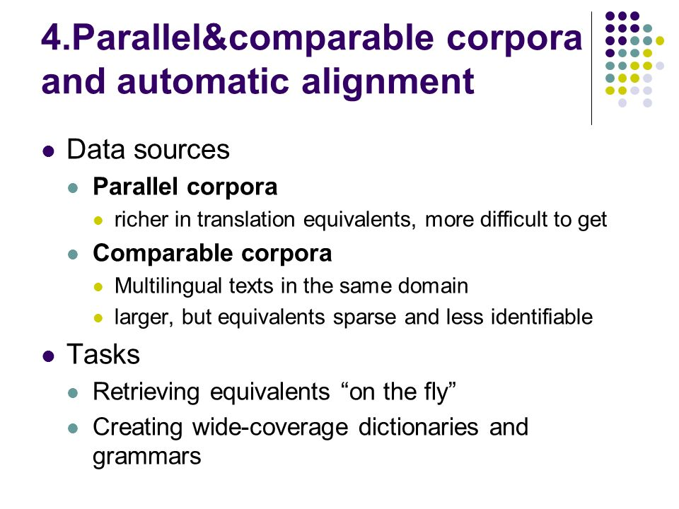 4.Parallel&comparable corpora and automatic alignment Data sources Parallel corpora richer in translation equivalents, more difficult to get Comparable corpora Multilingual texts in the same domain larger, but equivalents sparse and less identifiable Tasks Retrieving equivalents on the fly Creating wide-coverage dictionaries and grammars