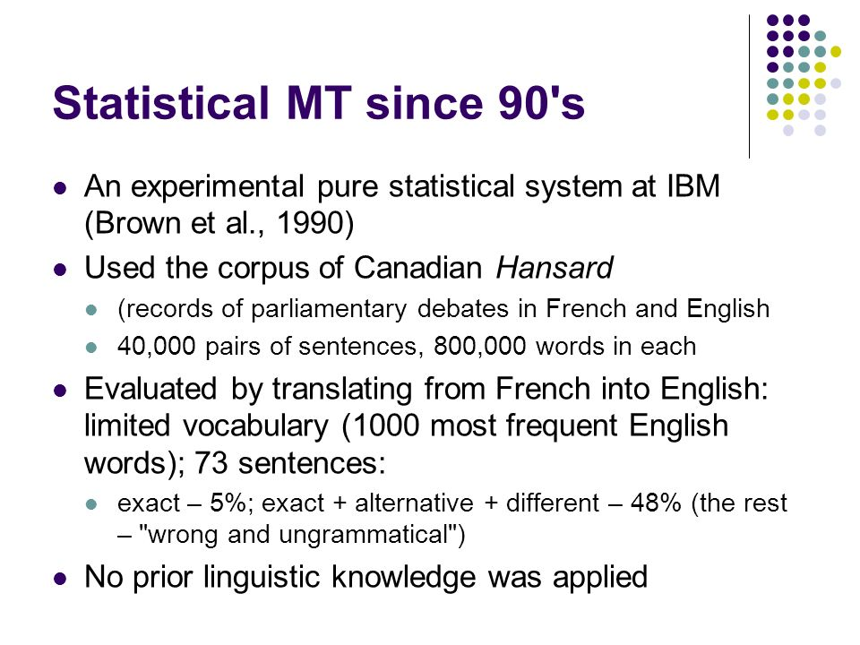 Statistical MT since 90's An experimental pure statistical system at IBM (Brown et al., 1990) Used the corpus of Canadian Hansard (records of parliame