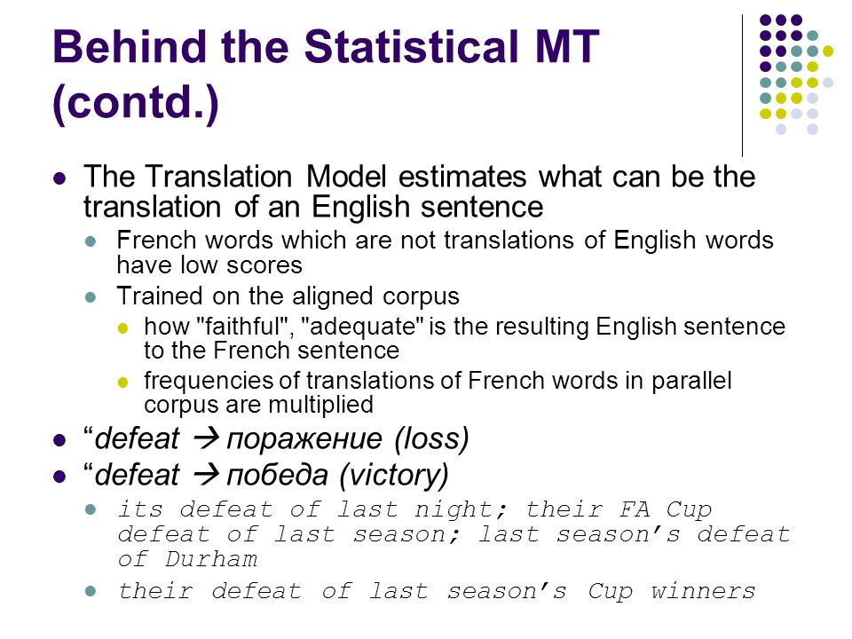Behind the Statistical MT (contd.) The Translation Model estimates what can be the translation of an English sentence French words which are not translations of English words have low scores Trained on the aligned corpus how faithful , adequate is the resulting English sentence to the French sentence frequencies of translations of French words in parallel corpus are multiplied defeat поражение (loss) defeat победа (victory) its defeat of last night; their FA Cup defeat of last season; last seasons defeat of Durham their defeat of last seasons Cup winners