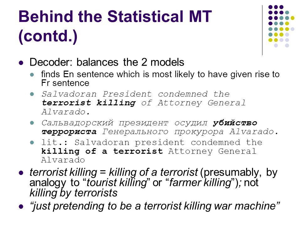 Behind the Statistical MT (contd.) Decoder: balances the 2 models finds En sentence which is most likely to have given rise to Fr sentence Salvadoran President condemned the terrorist killing of Attorney General Alvarado.