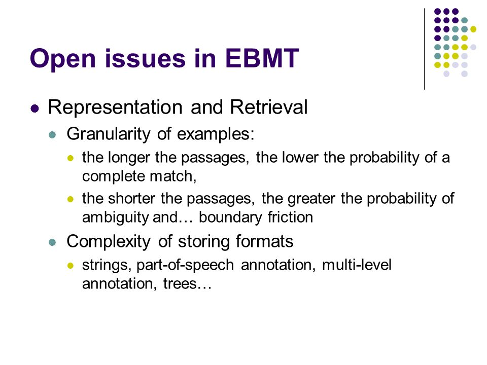Open issues in EBMT Representation and Retrieval Granularity of examples: the longer the passages, the lower the probability of a complete match, the