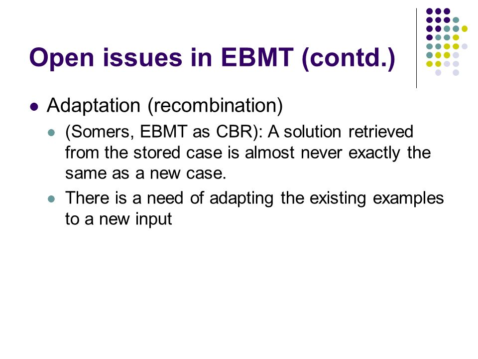 Open issues in EBMT (contd.) Adaptation (recombination) (Somers, EBMT as CBR): A solution retrieved from the stored case is almost never exactly the s