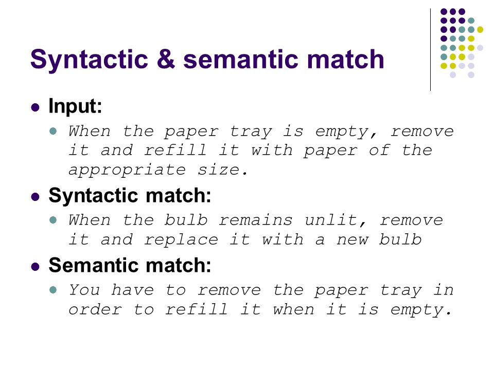 Syntactic & semantic match Input: When the paper tray is empty, remove it and refill it with paper of the appropriate size.
