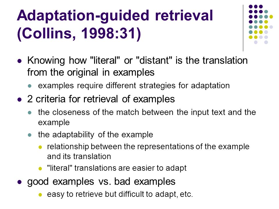 Adaptation-guided retrieval (Collins, 1998:31) Knowing how literal or distant is the translation from the original in examples examples require different strategies for adaptation 2 criteria for retrieval of examples the closeness of the match between the input text and the example the adaptability of the example relationship between the representations of the example and its translation literal translations are easier to adapt good examples vs.