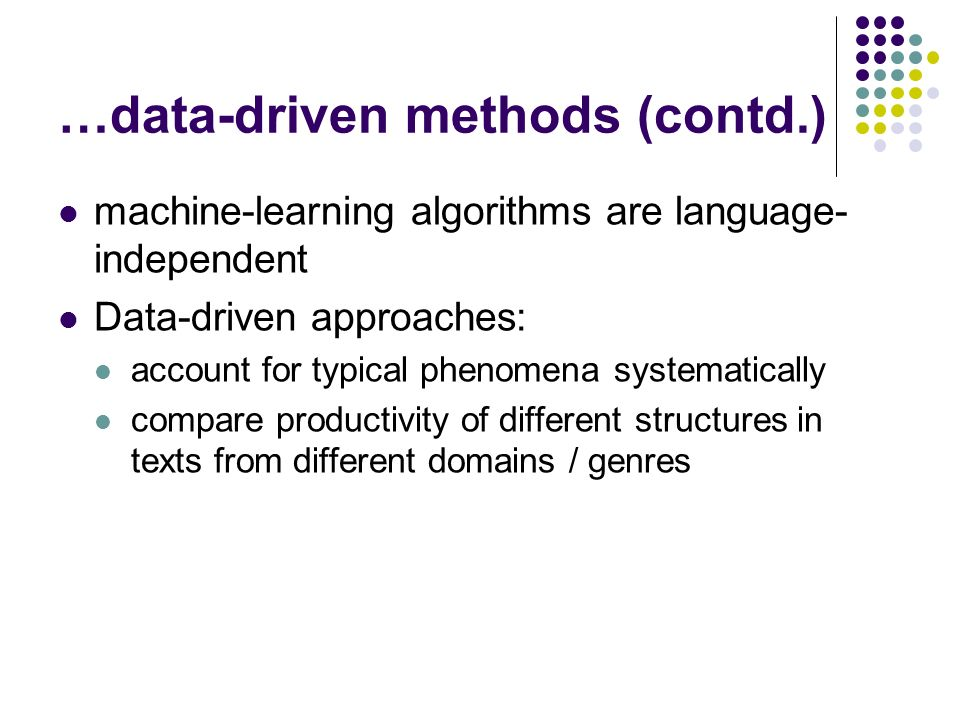 …data-driven methods (contd.) machine-learning algorithms are language- independent Data-driven approaches: account for typical phenomena systematically compare productivity of different structures in texts from different domains / genres