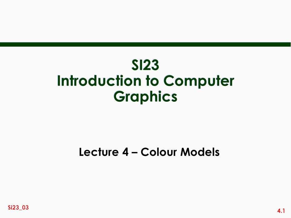 4.1 Si23_03 SI23 Introduction to Computer Graphics Lecture 4 – Colour Models