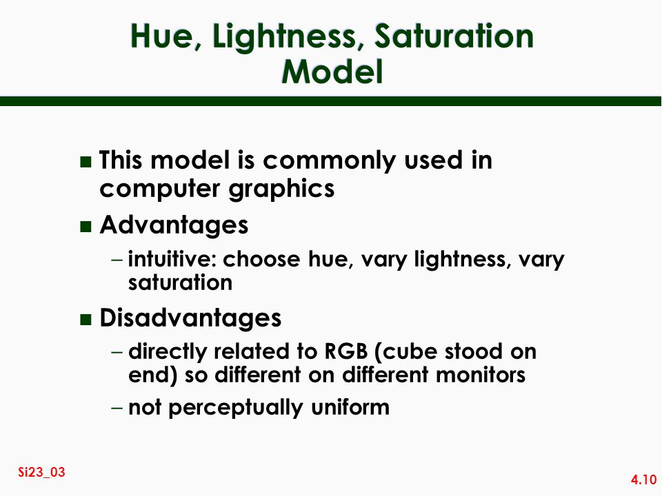 4.10 Si23_03 Hue, Lightness, Saturation Model n This model is commonly used in computer graphics n Advantages – intuitive: choose hue, vary lightness, vary saturation n Disadvantages – directly related to RGB (cube stood on end) so different on different monitors – not perceptually uniform