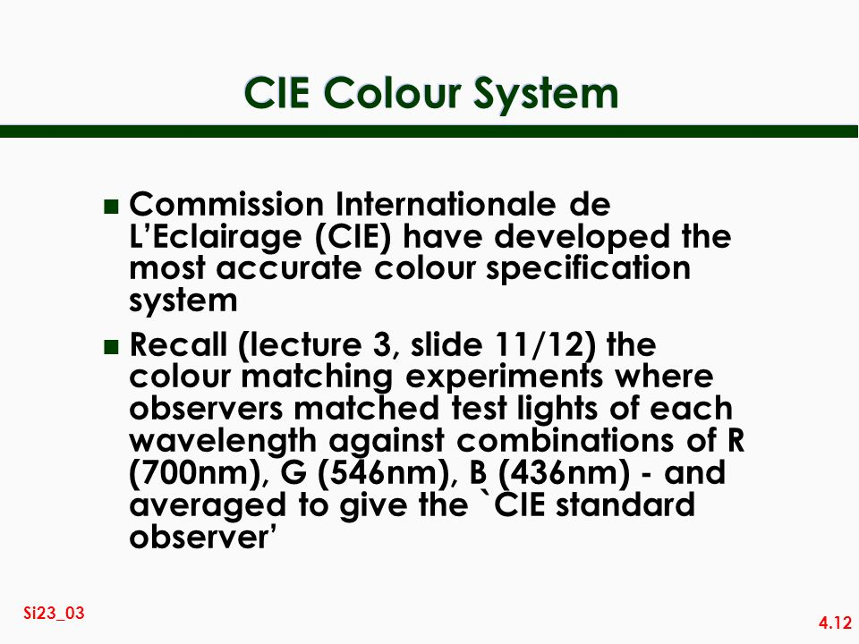 4.12 Si23_03 CIE Colour System n Commission Internationale de LEclairage (CIE) have developed the most accurate colour specification system n Recall (lecture 3, slide 11/12) the colour matching experiments where observers matched test lights of each wavelength against combinations of R (700nm), G (546nm), B (436nm) - and averaged to give the `CIE standard observer