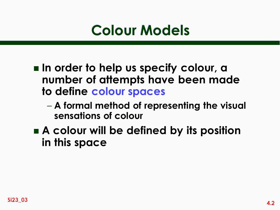 4.2 Si23_03 Colour Models n In order to help us specify colour, a number of attempts have been made to define colour spaces – A formal method of representing the visual sensations of colour n A colour will be defined by its position in this space