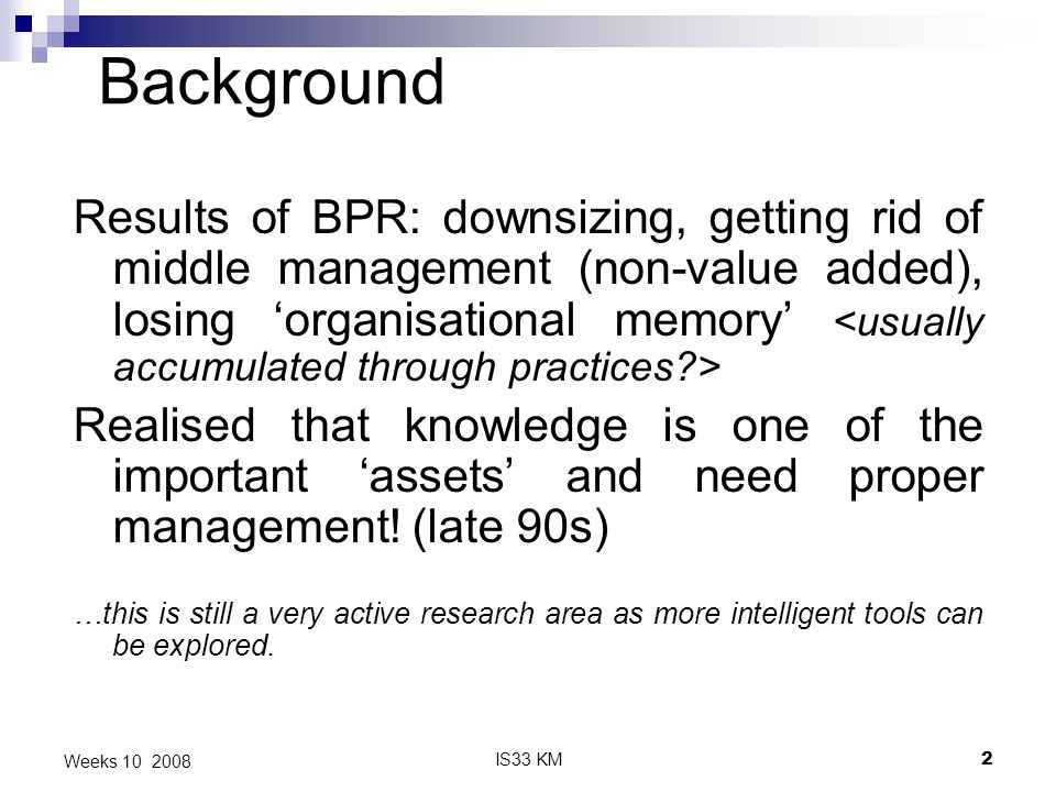 IS33 KM2 Weeks 10 2008 Background Results of BPR: downsizing, getting rid of middle management (non-value added), losing organisational memory Realised that knowledge is one of the important assets and need proper management.