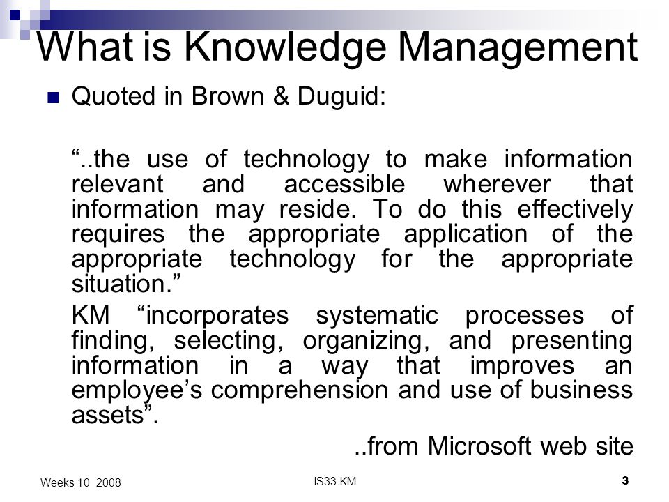 IS33 KM3 Weeks 10 2008 What is Knowledge Management Quoted in Brown & Duguid:..the use of technology to make information relevant and accessible wherever that information may reside.