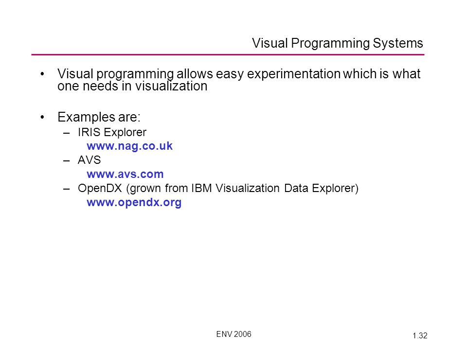 ENV 2006 1.32 Visual programming allows easy experimentation which is what one needs in visualization Examples are: –IRIS Explorer www.nag.co.uk –AVS www.avs.com –OpenDX (grown from IBM Visualization Data Explorer) www.opendx.org Visual Programming Systems
