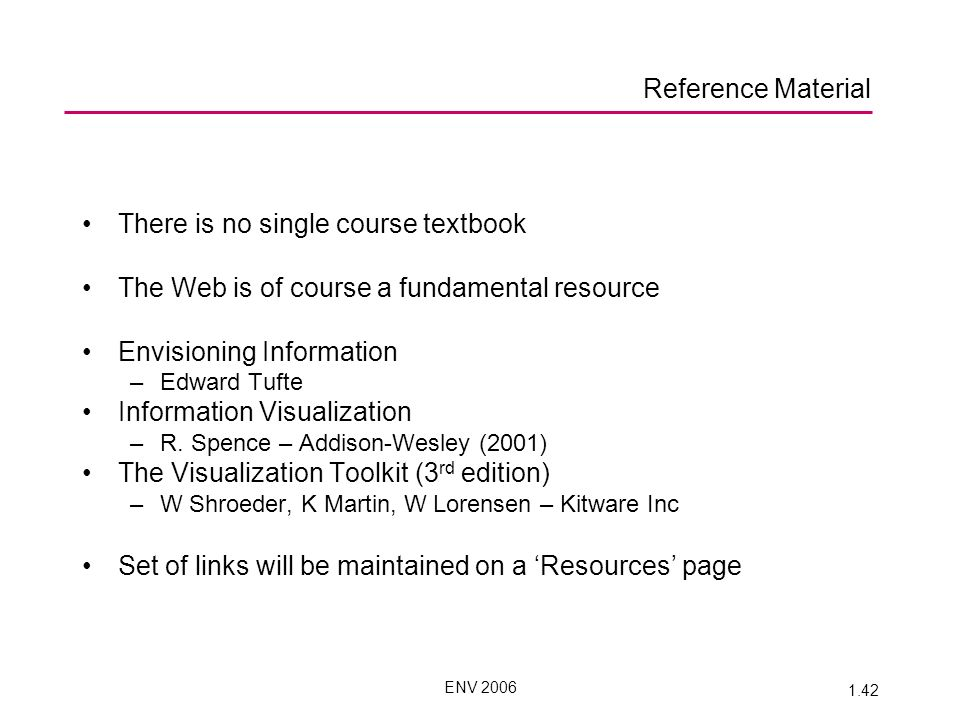 ENV 2006 1.42 There is no single course textbook The Web is of course a fundamental resource Envisioning Information –Edward Tufte Information Visualization –R.