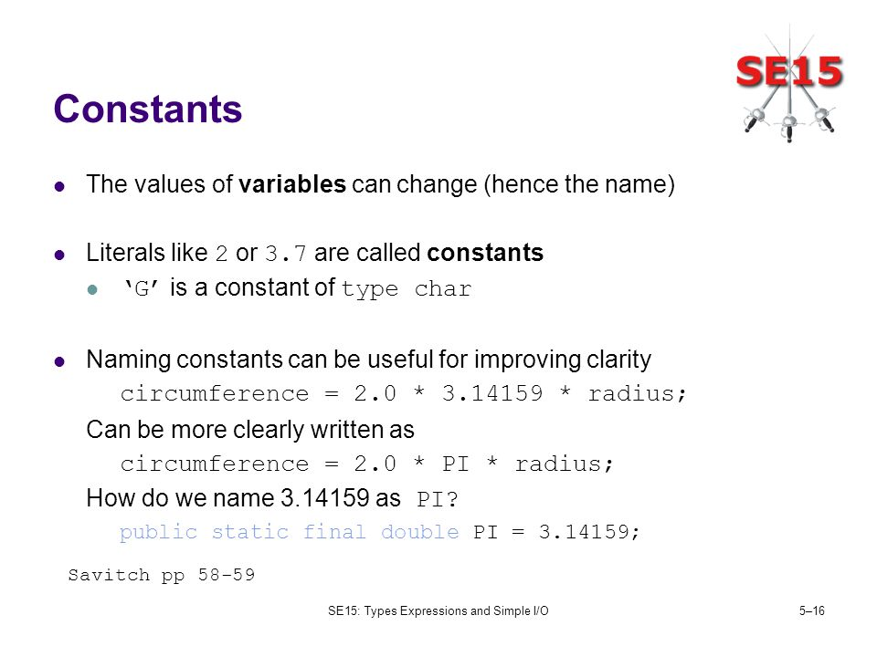 SE15: Types Expressions and Simple I/O5–16 Constants The values of variables can change (hence the name) Literals like 2 or 3.7 are called constants G