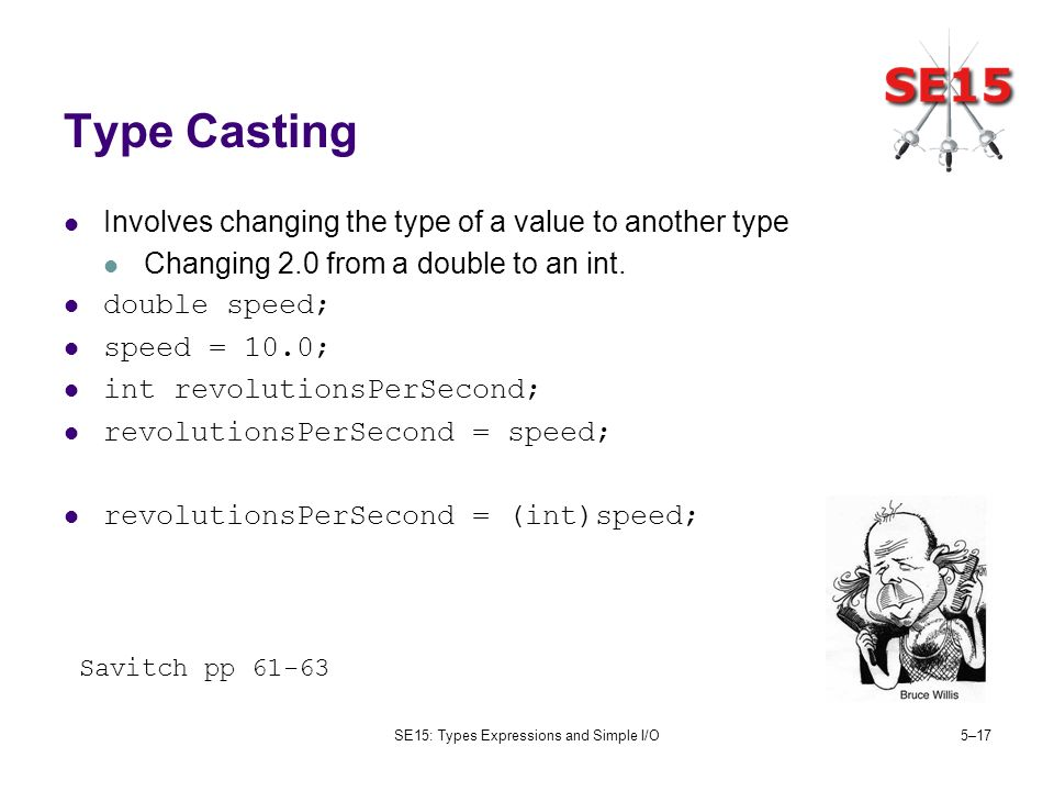 SE15: Types Expressions and Simple I/O5–17 Type Casting Involves changing the type of a value to another type Changing 2.0 from a double to an int. do