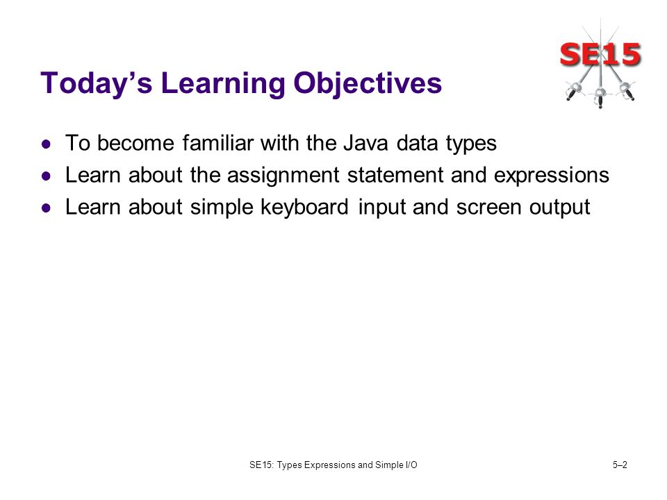 SE15: Types Expressions and Simple I/O5–25–2 Todays Learning Objectives To become familiar with the Java data types Learn about the assignment stateme