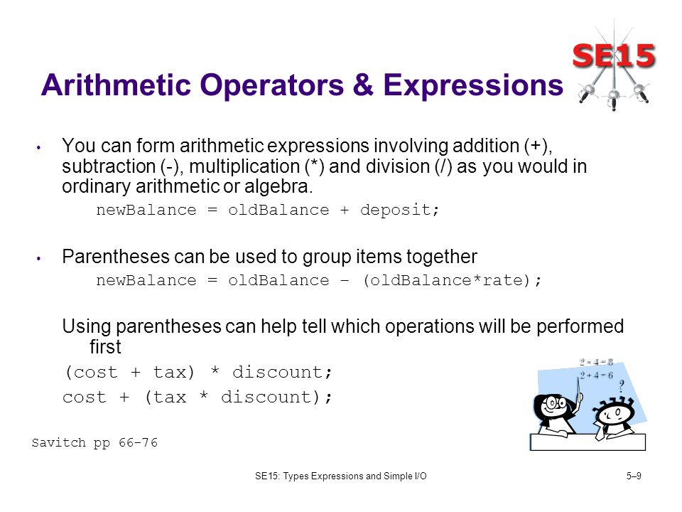 SE15: Types Expressions and Simple I/O5–95–9 Arithmetic Operators & Expressions You can form arithmetic expressions involving addition (+), subtractio