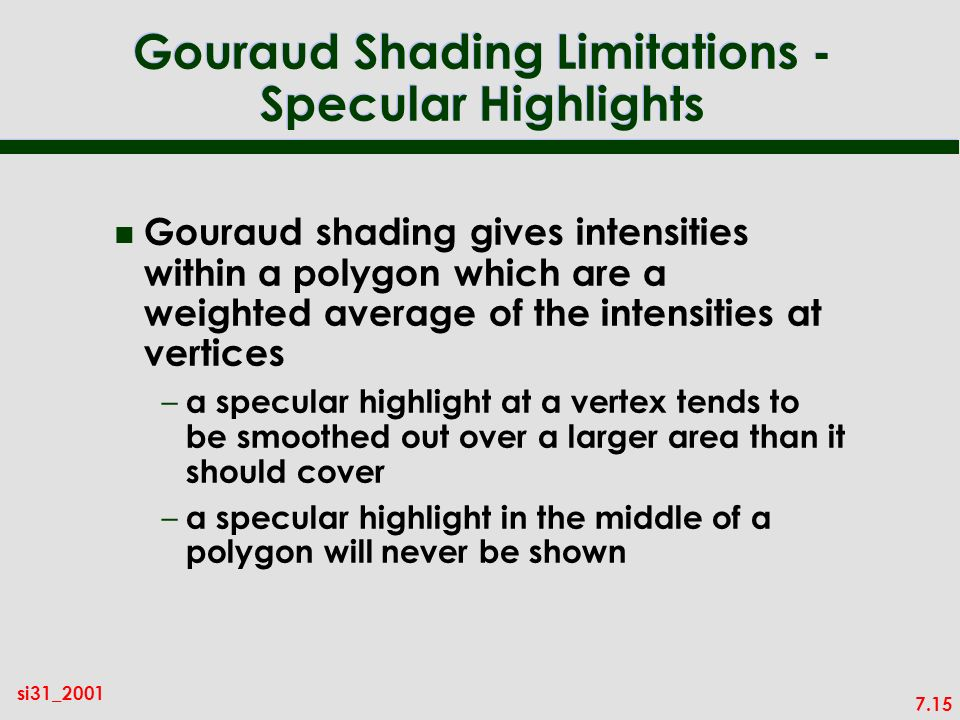 7.15 si31_2001 Gouraud Shading Limitations - Specular Highlights n Gouraud shading gives intensities within a polygon which are a weighted average of the intensities at vertices – a specular highlight at a vertex tends to be smoothed out over a larger area than it should cover – a specular highlight in the middle of a polygon will never be shown