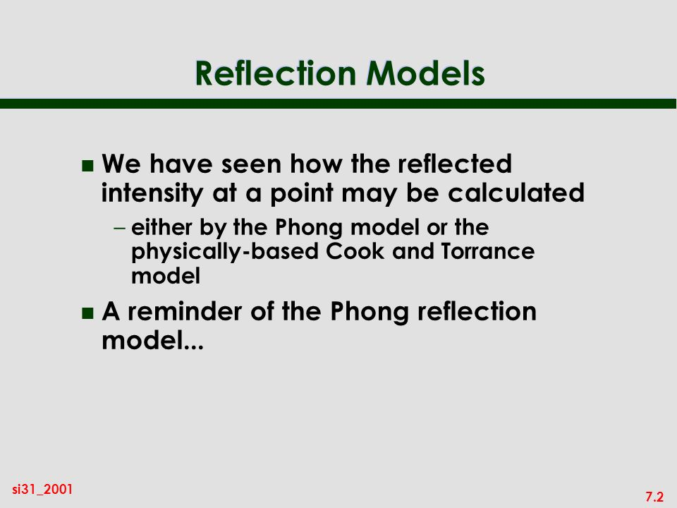 7.2 si31_2001 Reflection Models n We have seen how the reflected intensity at a point may be calculated – either by the Phong model or the physically-based Cook and Torrance model n A reminder of the Phong reflection model...
