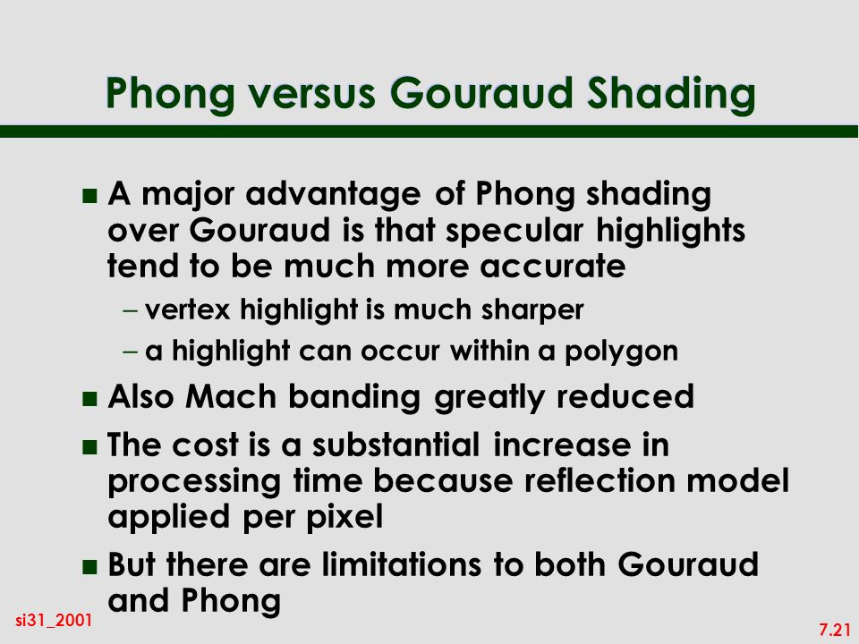 7.21 si31_2001 Phong versus Gouraud Shading n A major advantage of Phong shading over Gouraud is that specular highlights tend to be much more accurate – vertex highlight is much sharper – a highlight can occur within a polygon n Also Mach banding greatly reduced n The cost is a substantial increase in processing time because reflection model applied per pixel n But there are limitations to both Gouraud and Phong