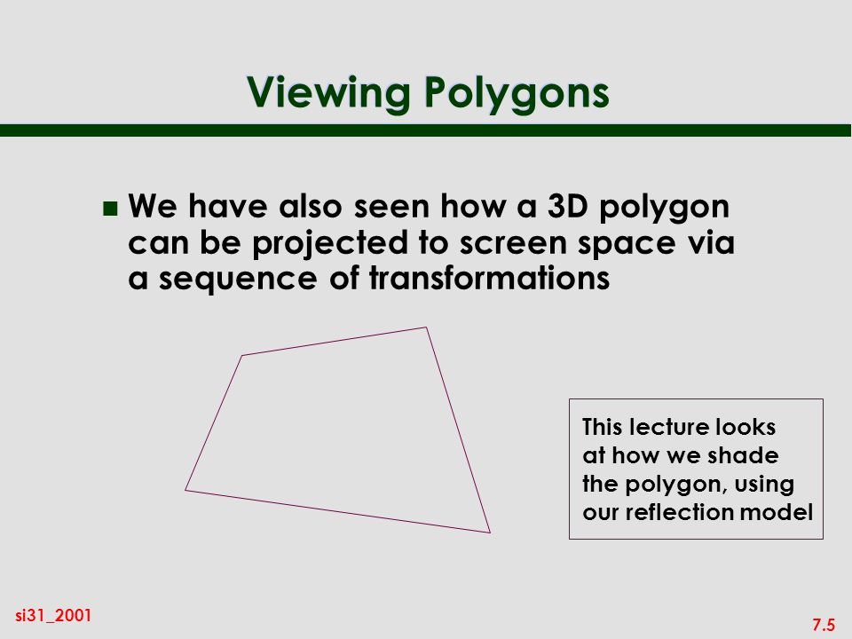 7.5 si31_2001 Viewing Polygons n We have also seen how a 3D polygon can be projected to screen space via a sequence of transformations This lecture looks at how we shade the polygon, using our reflection model
