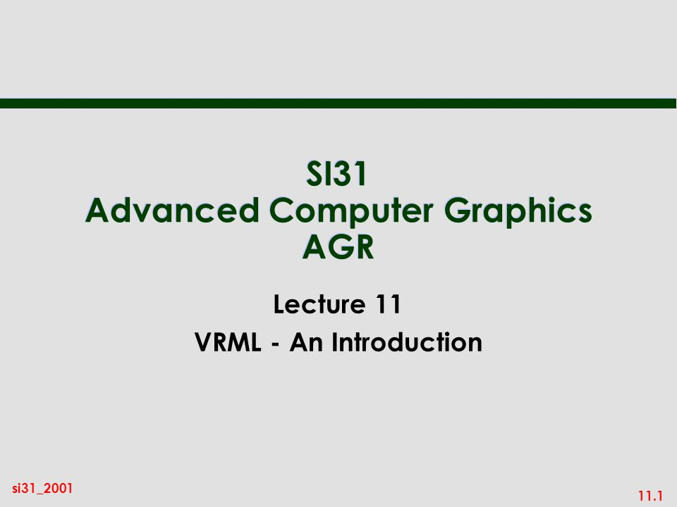 11.1 si31_2001 SI31 Advanced Computer Graphics AGR Lecture 11 VRML - An Introduction