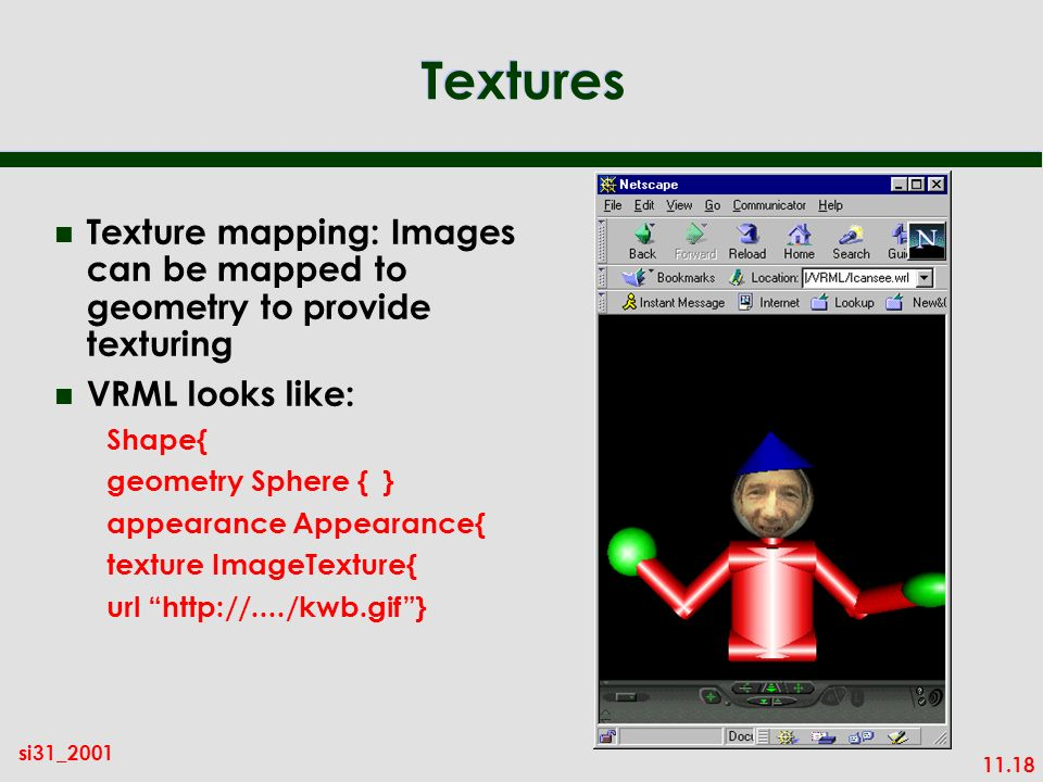11.18 si31_2001 Textures n Texture mapping: Images can be mapped to geometry to provide texturing n VRML looks like: Shape{ geometry Sphere { } appearance Appearance{ texture ImageTexture{ url http://..../kwb.gif}
