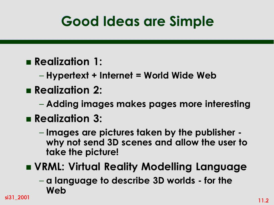11.2 si31_2001 Good Ideas are Simple n Realization 1: – Hypertext + Internet = World Wide Web n Realization 2: – Adding images makes pages more interesting n Realization 3: – Images are pictures taken by the publisher - why not send 3D scenes and allow the user to take the picture.