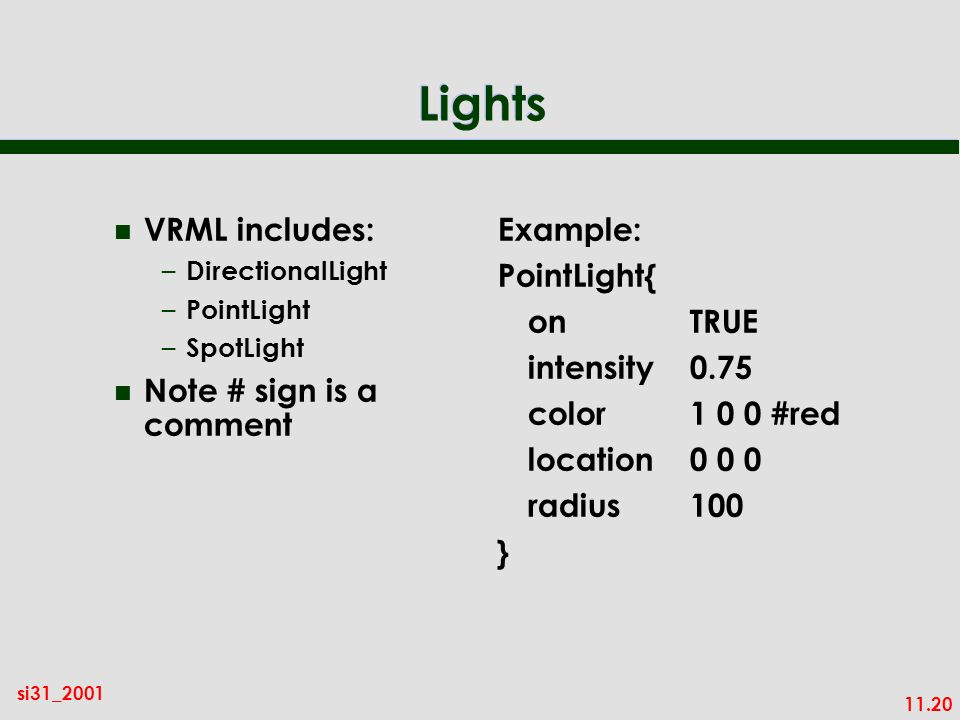 11.20 si31_2001 Lights n VRML includes: – DirectionalLight – PointLight – SpotLight n Note # sign is a comment Example: PointLight{ onTRUE intensity0.75 color1 0 0 #red location0 0 0 radius100 }
