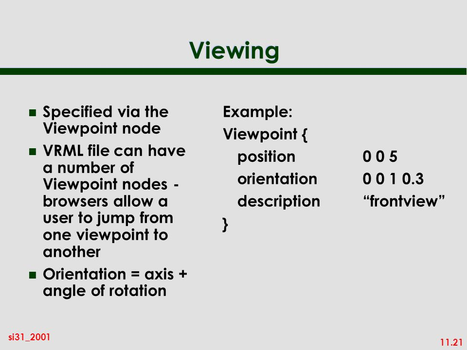 11.21 si31_2001 Viewing n Specified via the Viewpoint node n VRML file can have a number of Viewpoint nodes - browsers allow a user to jump from one viewpoint to another n Orientation = axis + angle of rotation Example: Viewpoint { position0 0 5 orientation 0 0 1 0.3 descriptionfrontview }