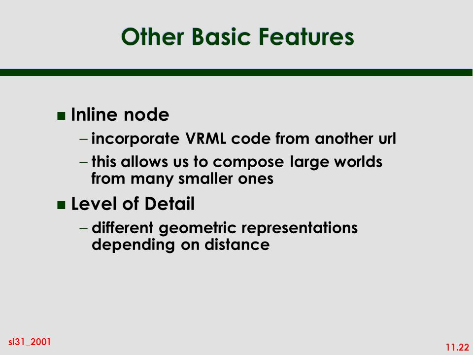 11.22 si31_2001 Other Basic Features n Inline node – incorporate VRML code from another url compose – this allows us to compose large worlds from many smaller ones n Level of Detail – different geometric representations depending on distance