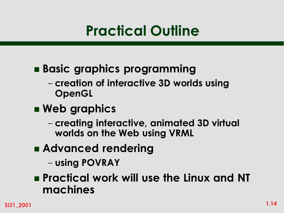 1.14 SI31_2001 Practical Outline n Basic graphics programming – creation of interactive 3D worlds using OpenGL n Web graphics – creating interactive, animated 3D virtual worlds on the Web using VRML n Advanced rendering – using POVRAY n Practical work will use the Linux and NT machines