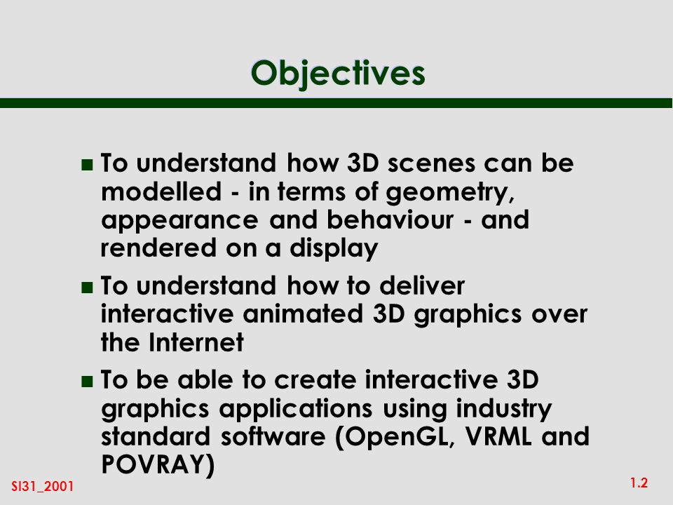 1.2 SI31_2001 Objectives n To understand how 3D scenes can be modelled - in terms of geometry, appearance and behaviour - and rendered on a display n To understand how to deliver interactive animated 3D graphics over the Internet n To be able to create interactive 3D graphics applications using industry standard software (OpenGL, VRML and POVRAY)