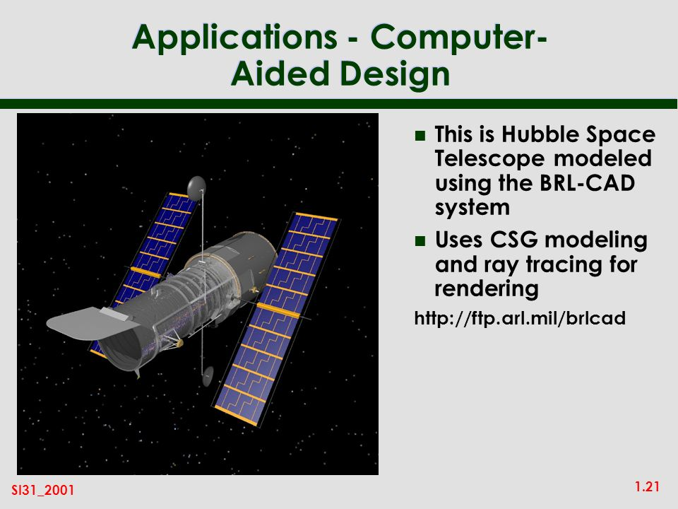 1.21 SI31_2001 Applications - Computer- Aided Design n This is Hubble Space Telescope modeled using the BRL-CAD system n Uses CSG modeling and ray tracing for rendering http://ftp.arl.mil/brlcad