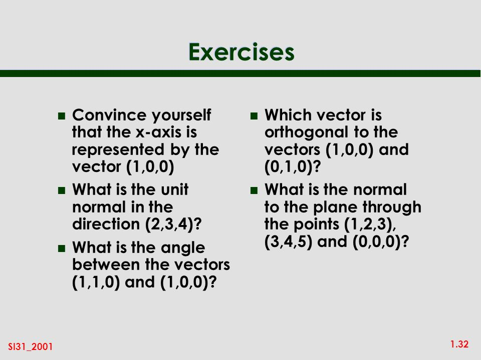 1.32 SI31_2001 Exercises n Convince yourself that the x-axis is represented by the vector (1,0,0) n What is the unit normal in the direction (2,3,4).