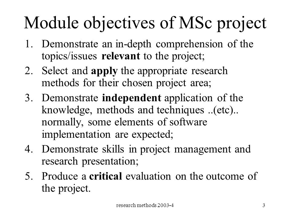 research methods 2003-43 Module objectives of MSc project 1.Demonstrate an in-depth comprehension of the topics/issues relevant to the project; 2.Select and apply the appropriate research methods for their chosen project area; 3.Demonstrate independent application of the knowledge, methods and techniques..(etc)..