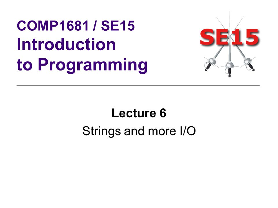 Lecture 6 Strings and more I/O COMP1681 / SE15 Introduction to Programming