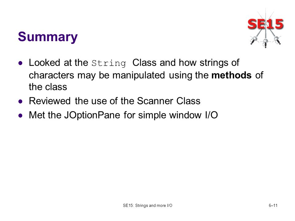 SE15: Strings and more I/O6–11 Summary Looked at the String Class and how strings of characters may be manipulated using the methods of the class Revi