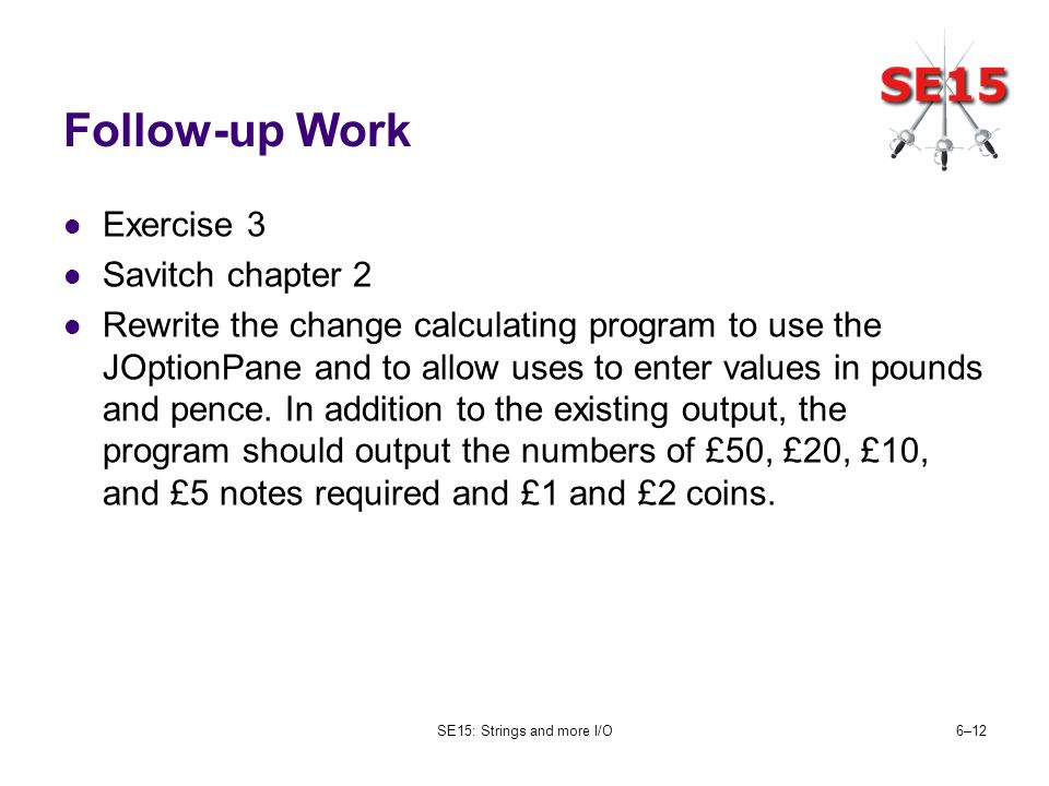 SE15: Strings and more I/O6–12 Follow-up Work Exercise 3 Savitch chapter 2 Rewrite the change calculating program to use the JOptionPane and to allow uses to enter values in pounds and pence.