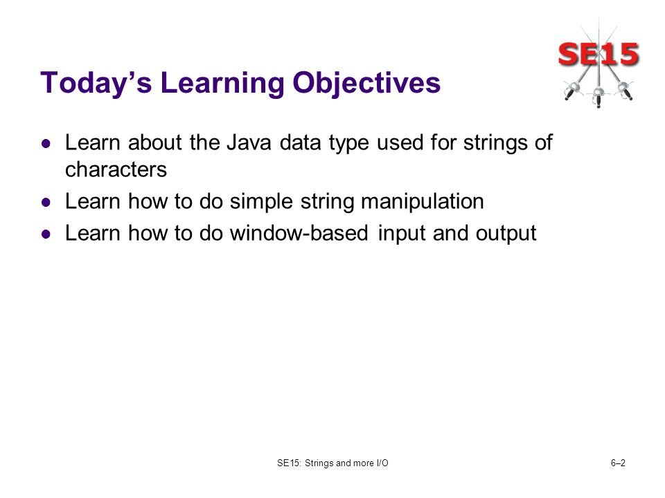 SE15: Strings and more I/O6–26–2 Todays Learning Objectives Learn about the Java data type used for strings of characters Learn how to do simple string manipulation Learn how to do window-based input and output