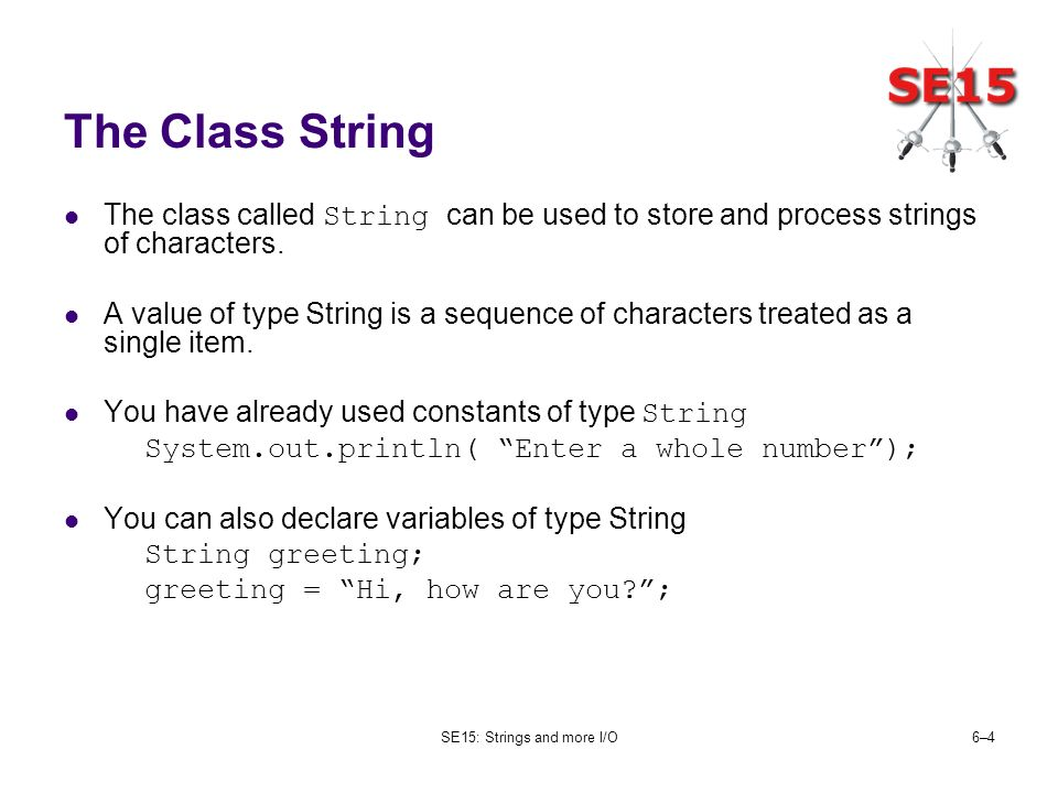 SE15: Strings and more I/O6–46–4 The Class String The class called String can be used to store and process strings of characters.